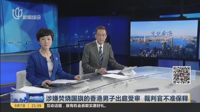 涉嫌焚烧国旗的香港男子出庭受审  裁判官不准保释