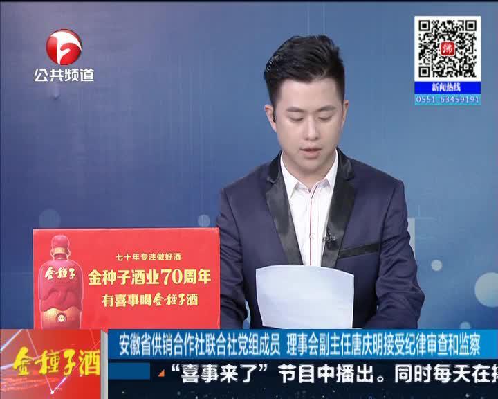《新闻第一线》安徽省供销合作社联合社党组成员 理事会副主任唐庆明接受纪律审查和监察