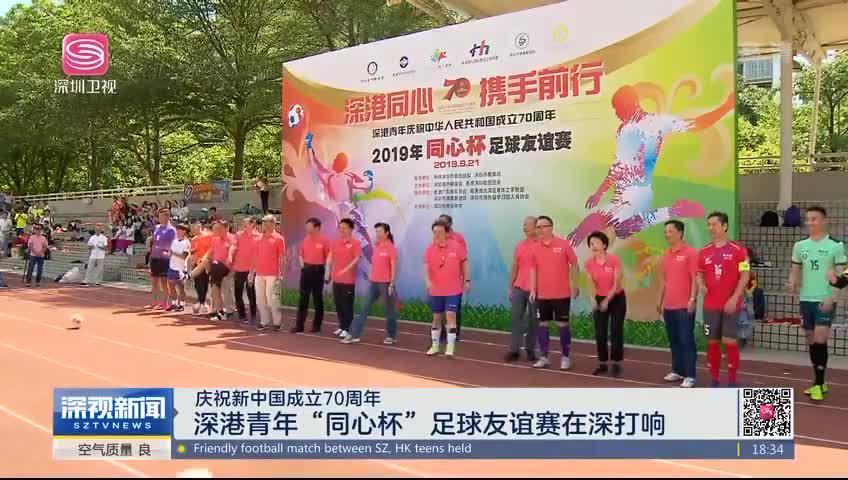 """庆祝新中国成立70周年 深港青年""""同心杯""""足球友谊赛在深打响"""