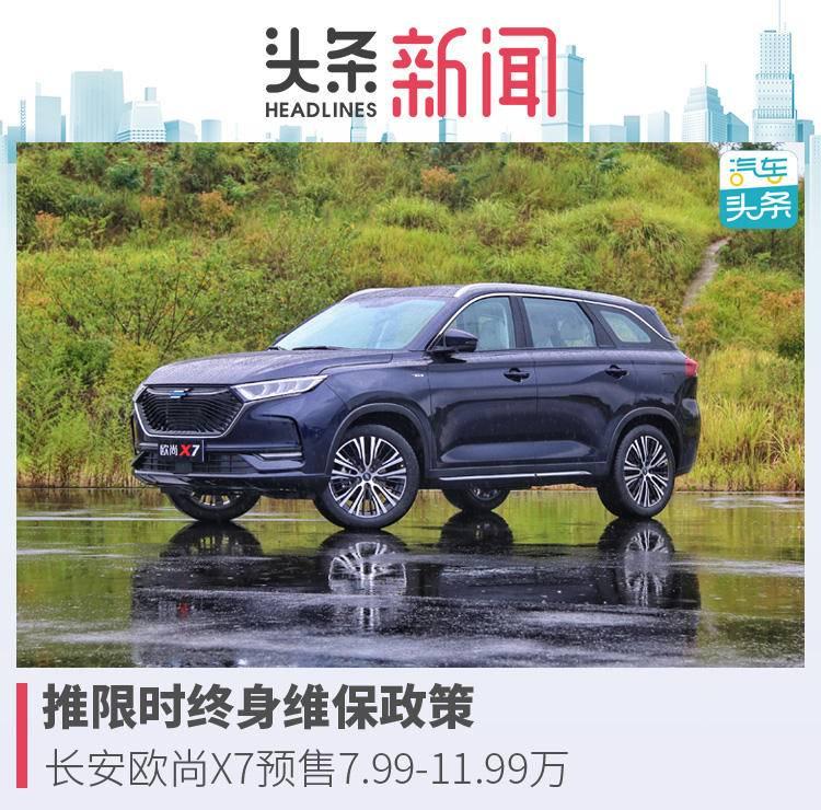 推限时终身维保政策,长安欧尚X7预售7.99-11.99万
