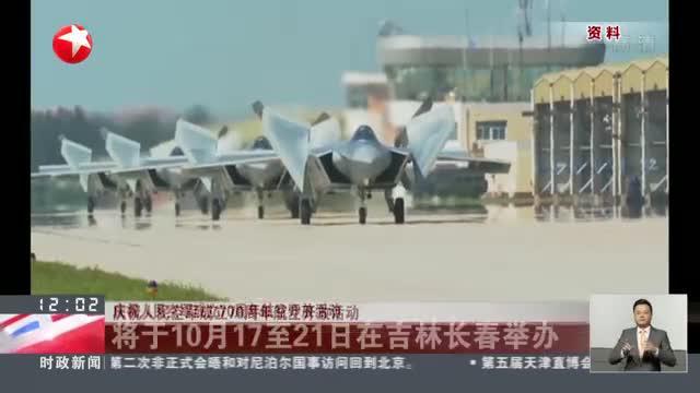 庆祝人民空军成立70周年航空开放活动将于10月17至21日在吉林长春举办