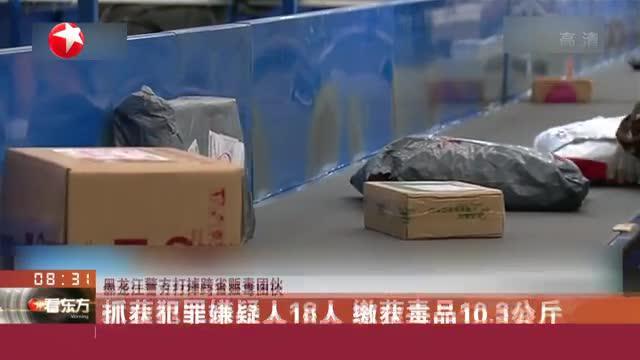 黑龙江警方打掉跨省贩毒团伙:抓获犯罪嫌疑人18人  缴获毒品10.3公斤