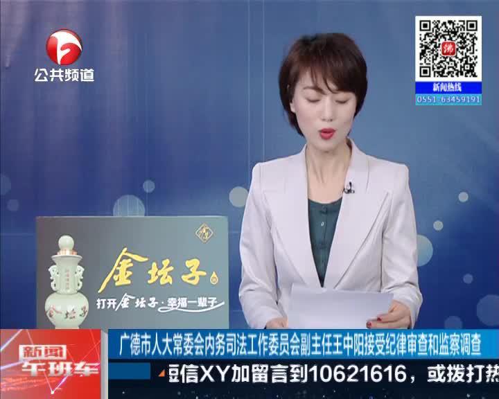 《新闻午班车》广德市人大常委会内务司法工作委员会副主任王中阳接受纪律审查和监察调查