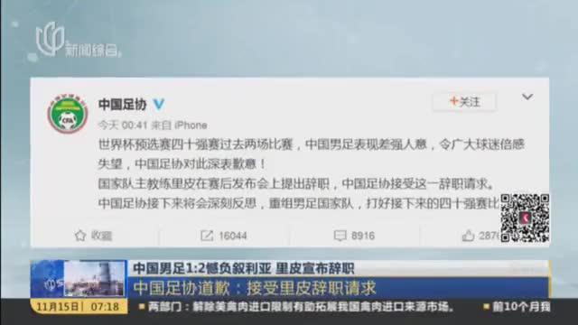 中国男足1比2憾负叙利亚,里皮宣布辞职愤然离场,中国足协道歉