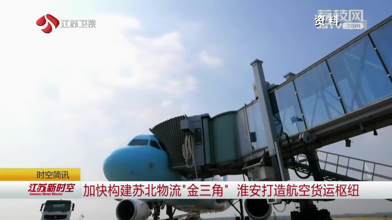 """加快构建苏北物流""""金三角"""" 淮安打造航空货运枢纽"""