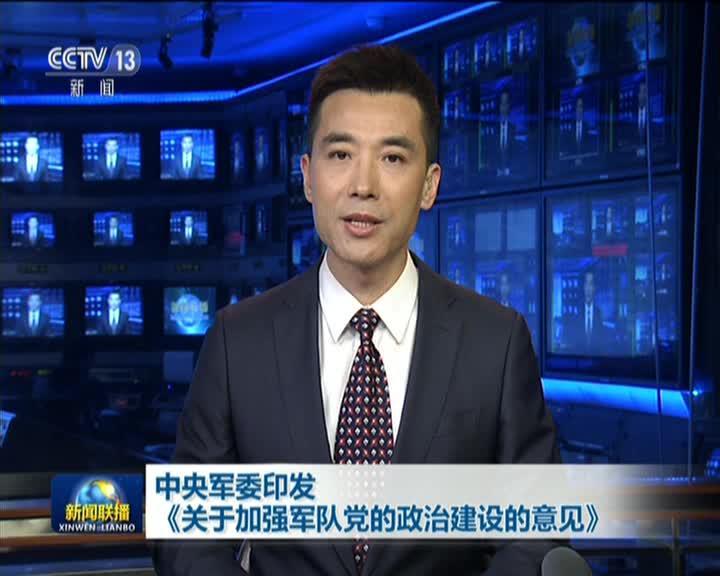 《新闻联播》视频:中央军委印发《关于加强军队党的政治建设的意见》