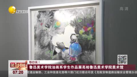 鲁迅美术学院油画系学生作品展亮相鲁迅美术学院美术馆