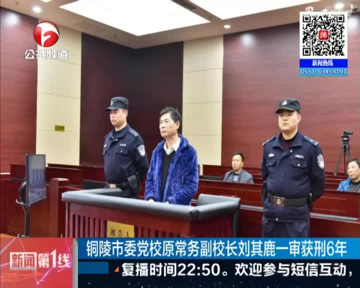 《新闻第一线》铜陵市委党校原常务副校长刘其鹿一审获刑6年