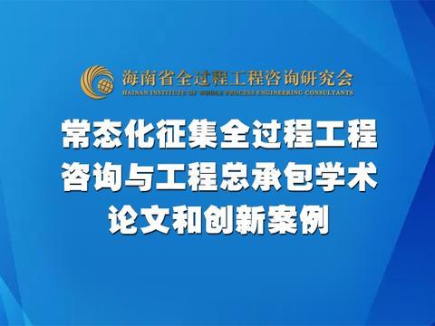 海南省全过程工程咨询研究会常态化征集学术论文和创新案例