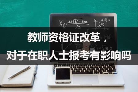 教师资格证改革,对于在职人士报考有影响吗?