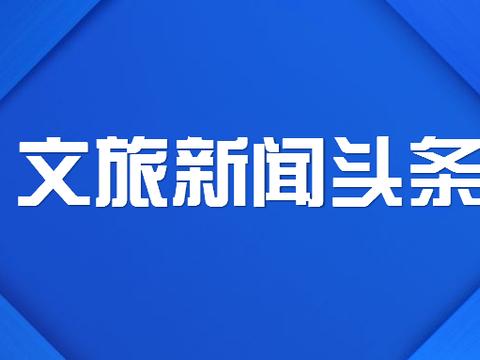 【2月18日】文旅新闻头条