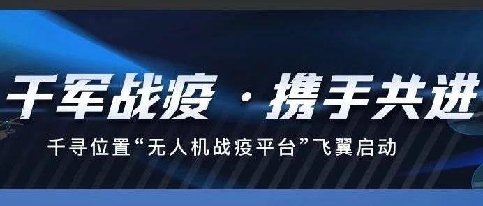 """千寻位置火线启动公益性""""无人机战疫平台"""" :与子同袍,与子同泽!"""