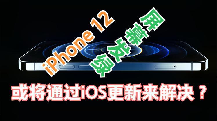 部分iPhone12屏幕发绿问题,官方已承认,或将通过iOS更新解决