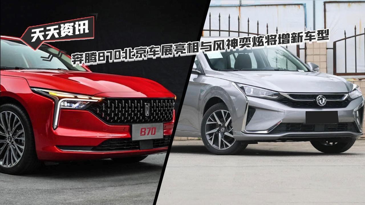 【天天资讯】奔腾B70北京车展亮相与风神奕炫将增新车型