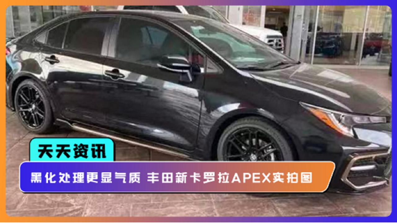 视频:【天天资讯】黑化处理更显气质 丰田新卡罗拉APEX实拍图
