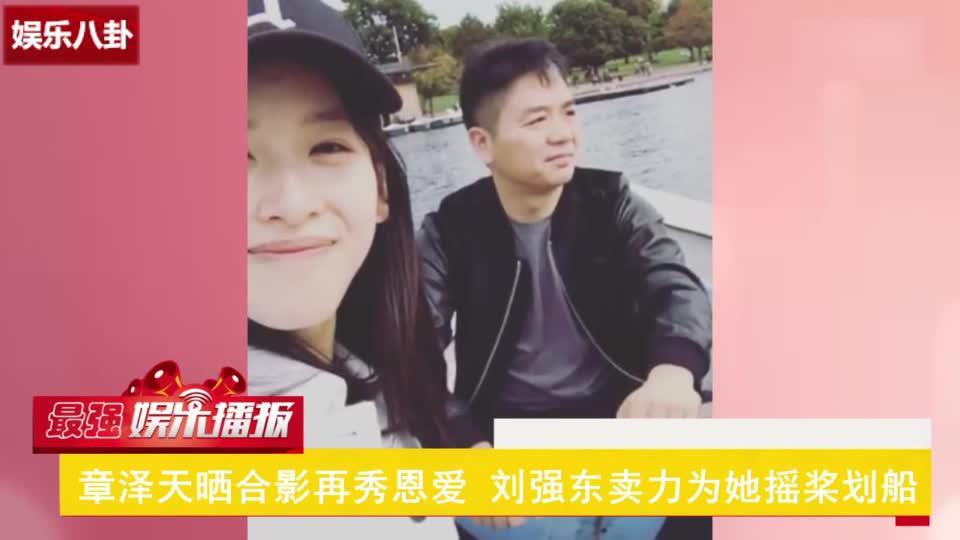 撒狗粮!章泽天晒合影秀恩爱视频,刘强东卖力为奶茶妹妹摇桨划船