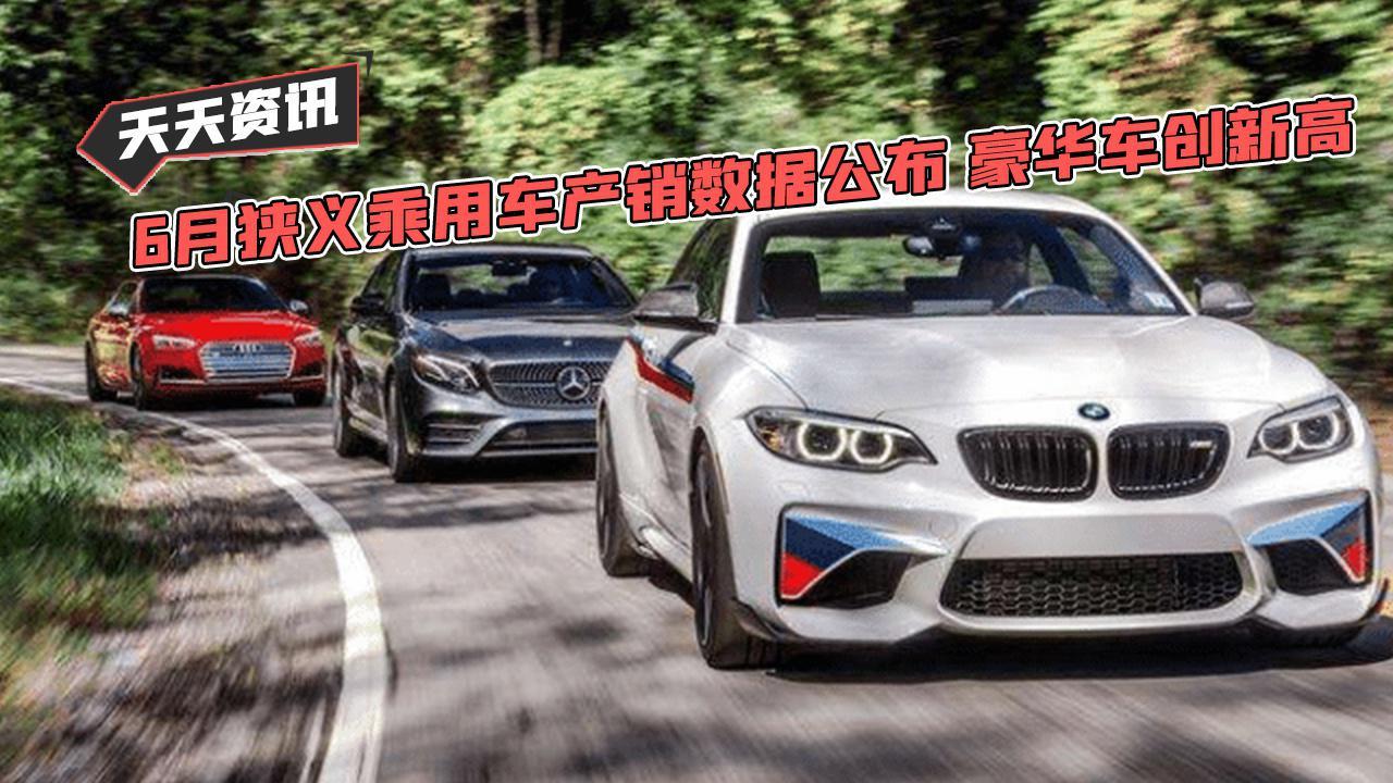 【天天资讯】6月狭义乘用车产销数据公布 豪华车创新高