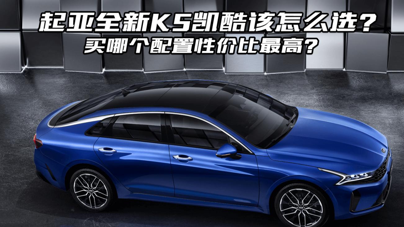 视频:起亚全新K5凯酷购车攻略,买哪款性价比高?大斌给你分析一下