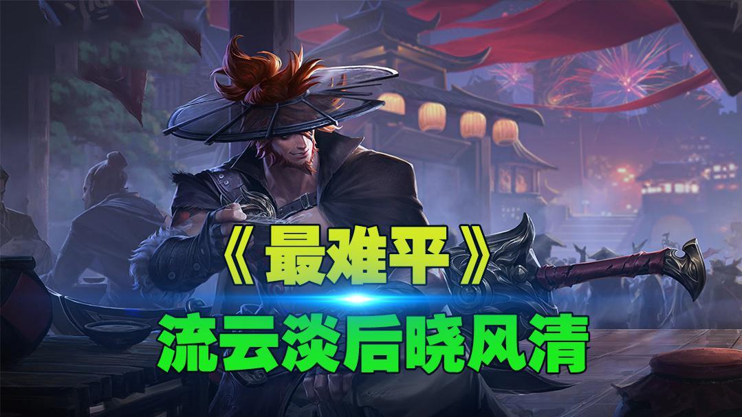 王者荣耀:峡谷英雄版《最难平》,流云淡后晓风清