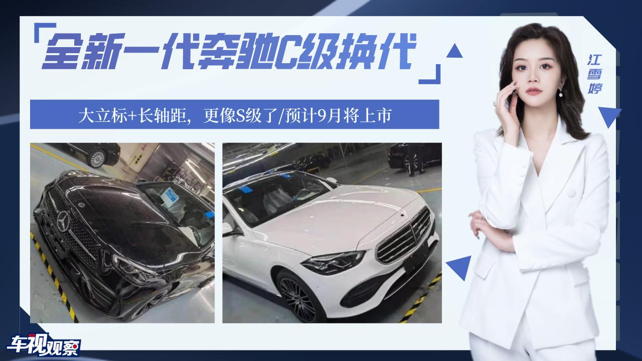 视频:全新一代奔驰C级换代,大立标+长轴距,更像S级了/预计9月将上市