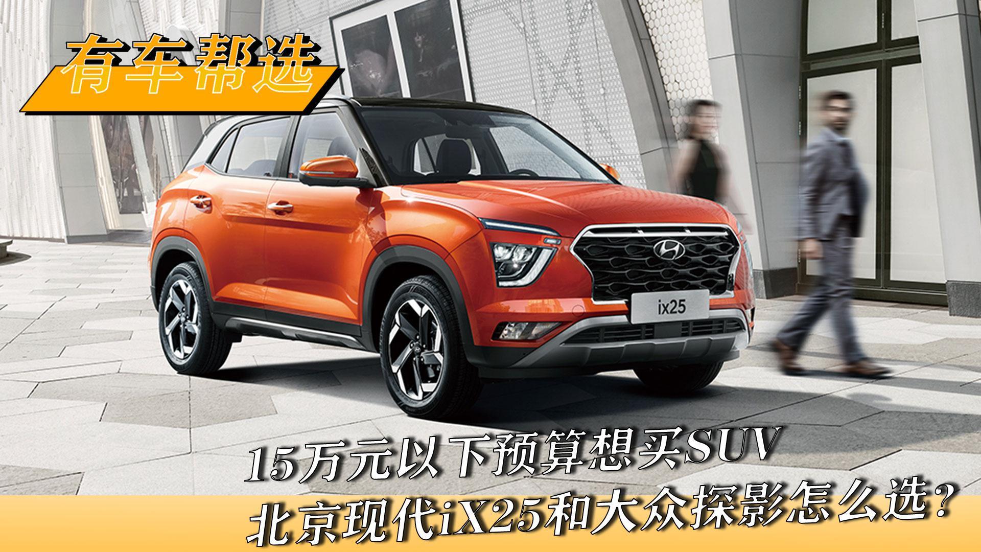 视频:15万以下预算想买SUV 北京现代iX25和大众探影怎么选?