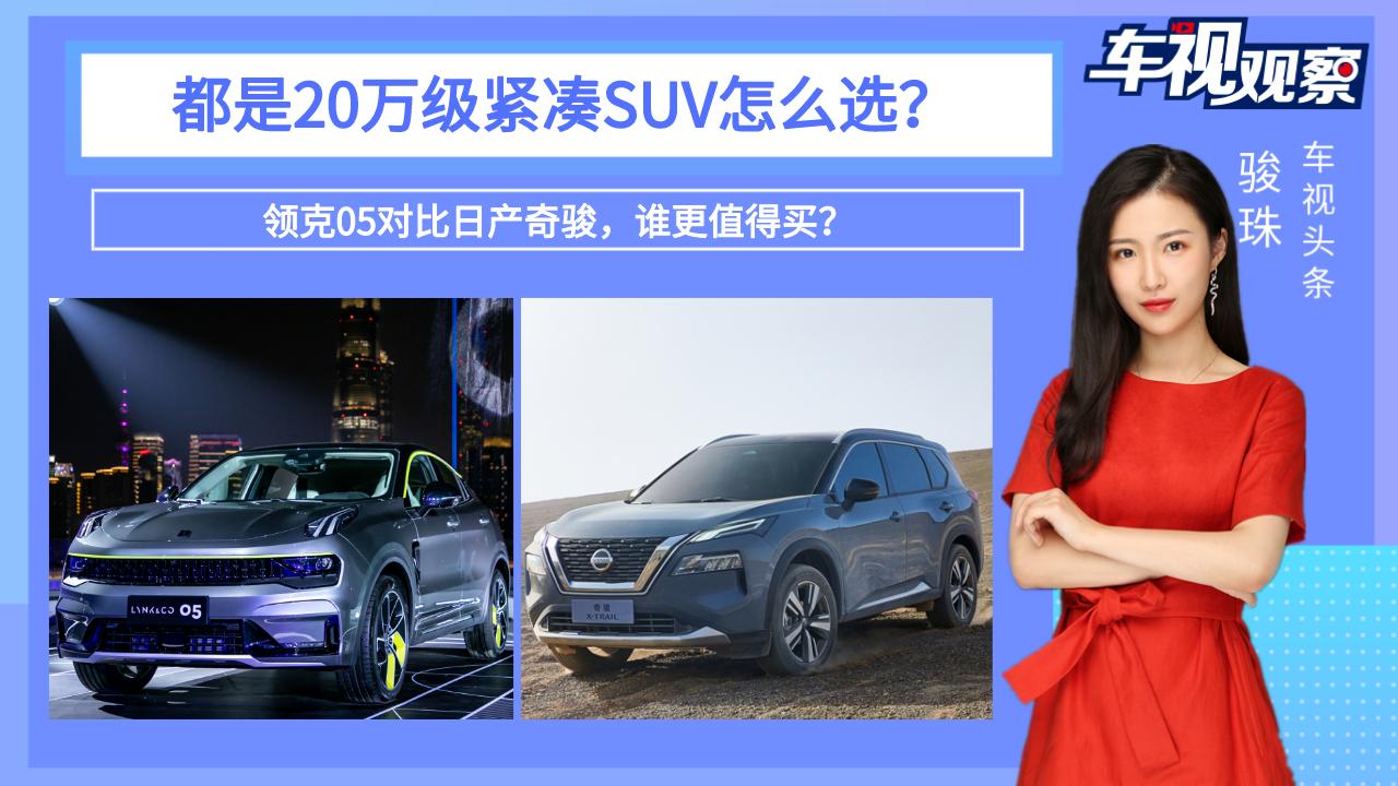 视频:都是20万级紧凑SUV怎么选?领克05对比日产奇骏,谁更值得买?