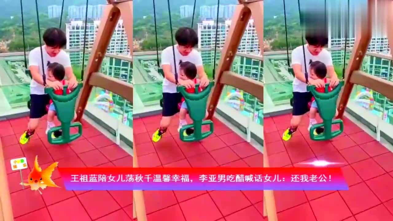 王祖蓝陪女儿荡秋千温馨幸福,李亚男吃醋喊话女儿:还我老公!