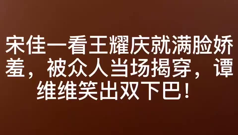宋佳一看王耀庆就娇羞,被众人当场揭穿,谭维维笑出双下巴!