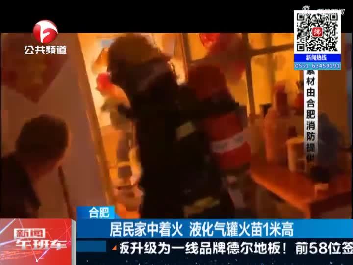 《新闻午班车》合肥:居民家中着火  液化气罐火苗1米高