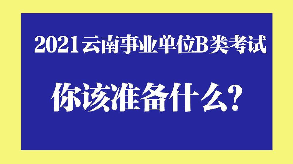 2021云南事业单位B类考试 ,你该准备什么?