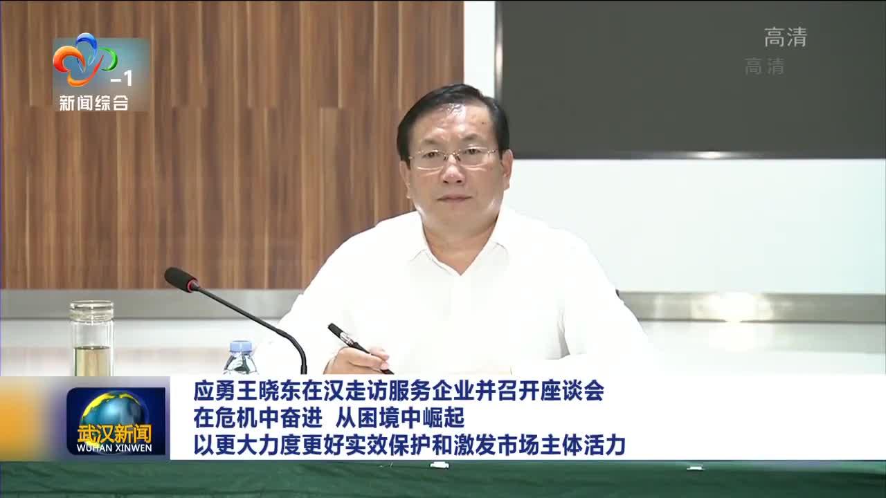 应勇王晓东在汉走访服务企业并召开座谈会 在危机中奋进 从困境中崛起 以更大力度更好实效保护和激发市场主体活力