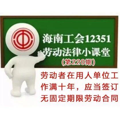 海南工会12351劳动法律小课堂第220期:劳动者在用人单位工作满十年,应当签订无固定期限劳动合同