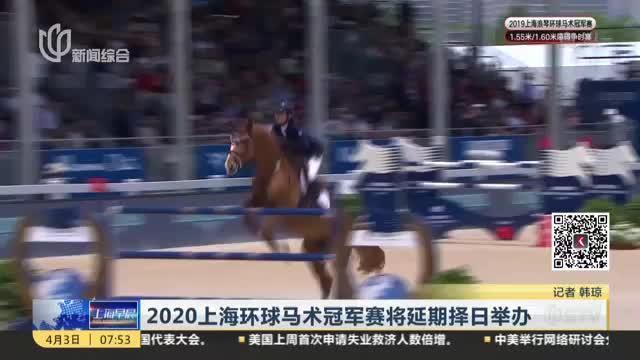 受疫情影响,经审慎研究,2020上海环球马术冠军赛将延期择日举行