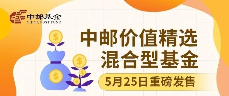 【新基金发售】中邮价值精选混合型基金5月25日起盛大发行