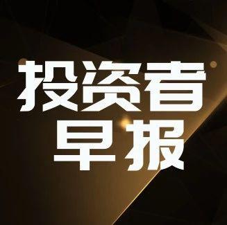 """P2P网贷平台接入央行征信;京东""""企业超省月""""落地北京;华大智造融资超10亿美元;三星推实体借记卡   投资者早报"""