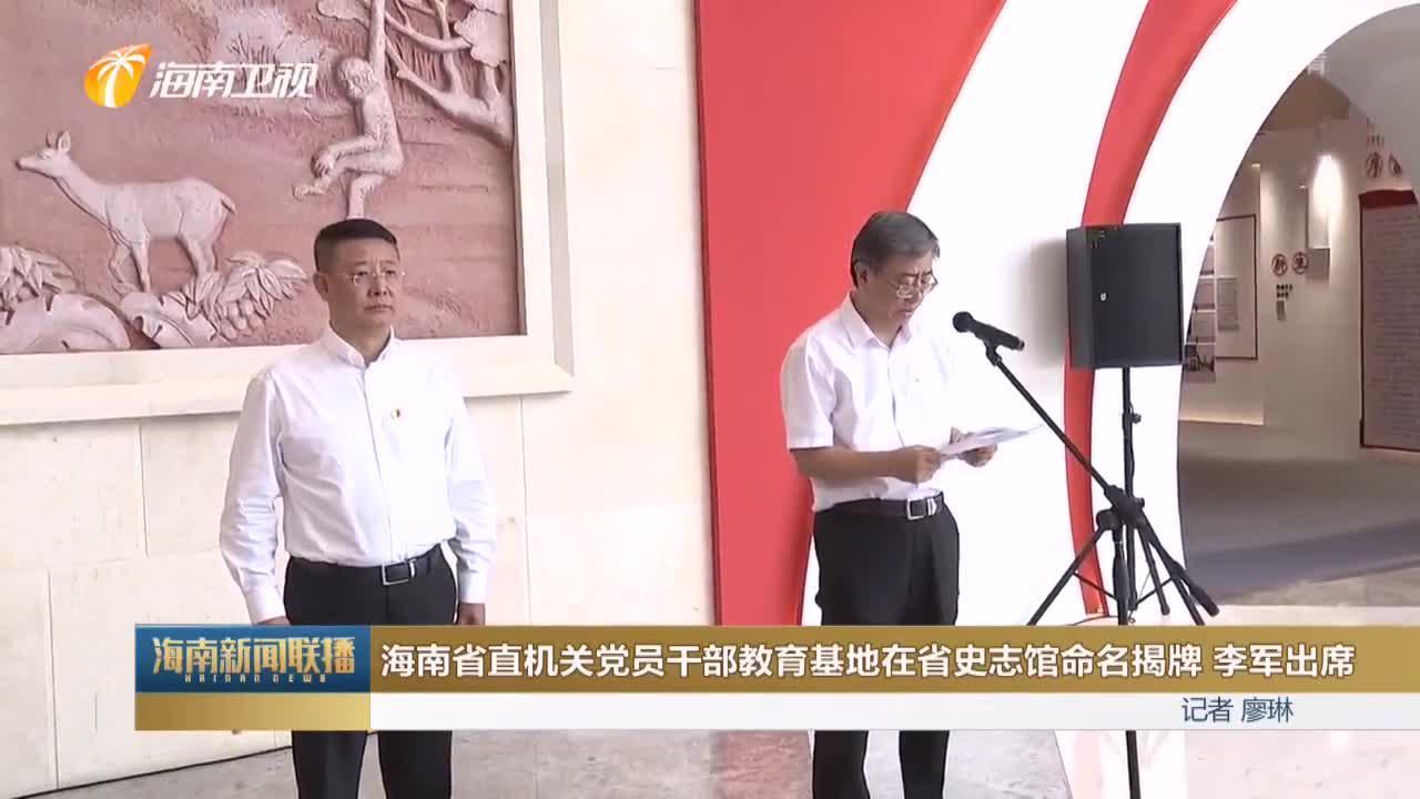 海南省直机关党员干部教育基地在省史志馆命名揭牌 李军出席