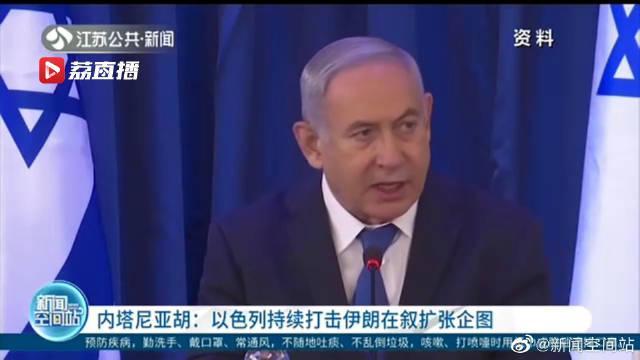 内塔尼亚胡:以色列持续打击伊朗在叙扩张企图