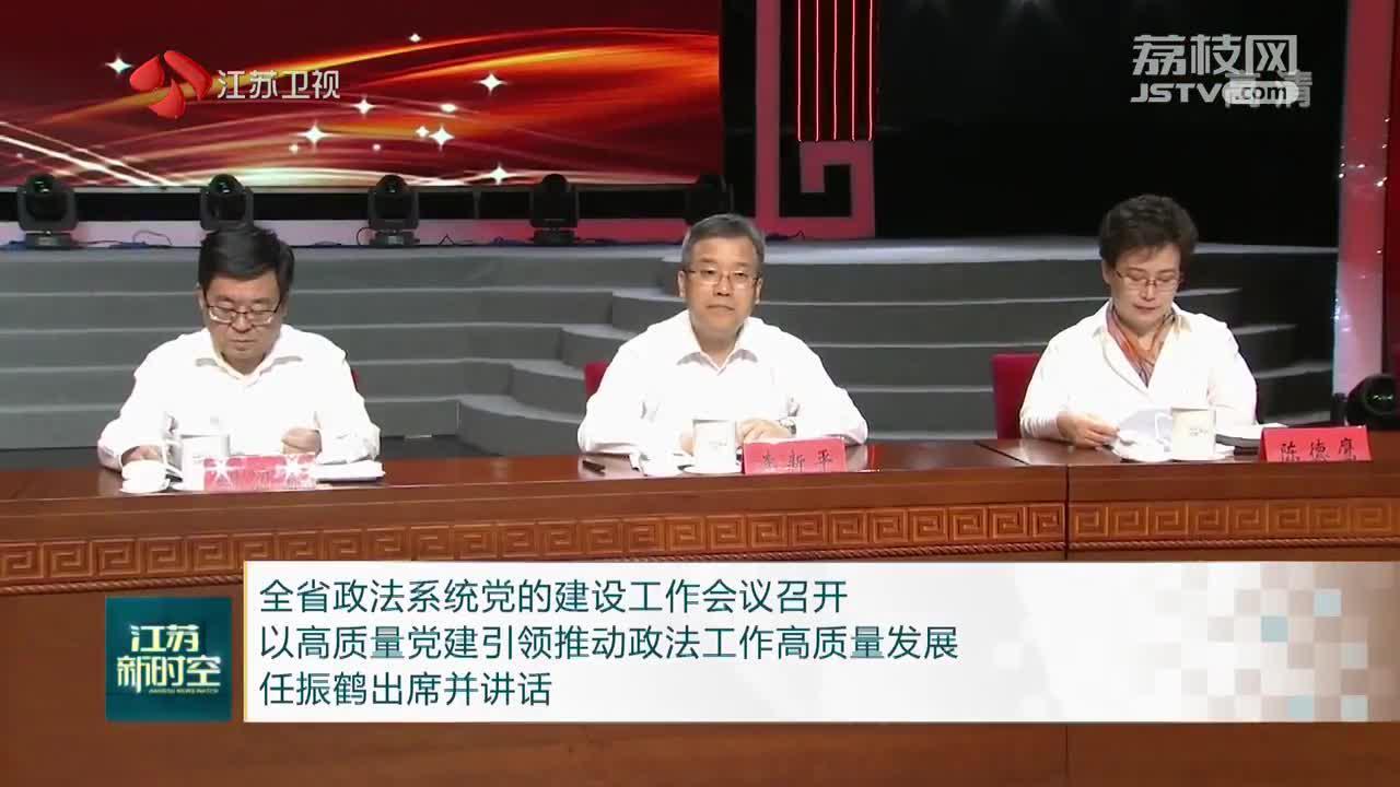 江苏全省政法系统党的建设工作会议召开 以高质量党建引领推动政法工作高质量发展 任振鹤出席并讲话