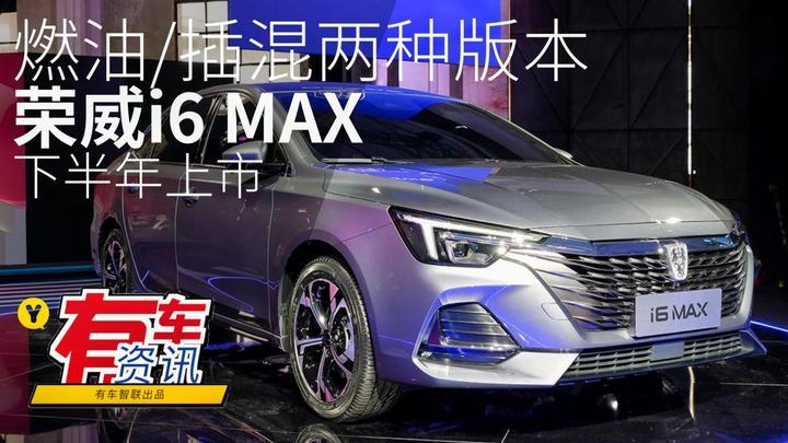 视频:燃油/插混两种版本 荣威i6 MAX 预计下半年上市