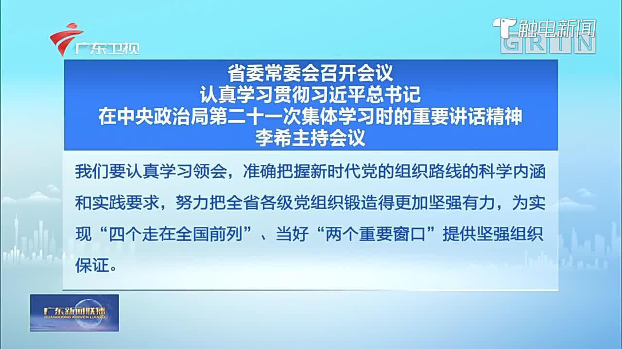 广东省委常委会召开会议,认真学习贯彻习近平总书记在中央政治局第二十一次集体学习时的重要讲话精神,李希主持会议