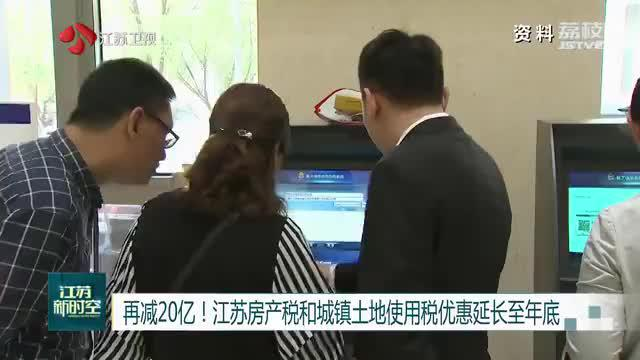 江苏房产税和城镇土地使用税优惠延长至年底 减负20亿