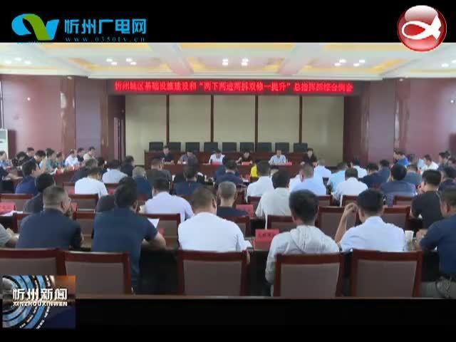 """忻州城区基础设施建设和""""两下两进两拆双修一提升""""总指挥部召开"""