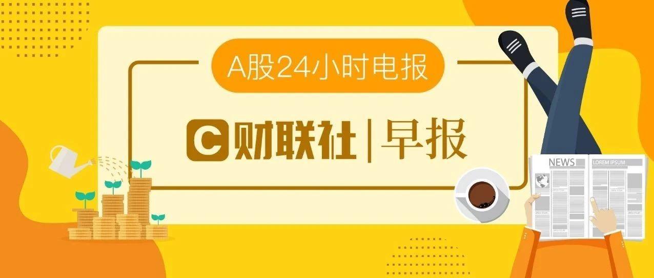 【音频版】财联社7月10日早报(周五)