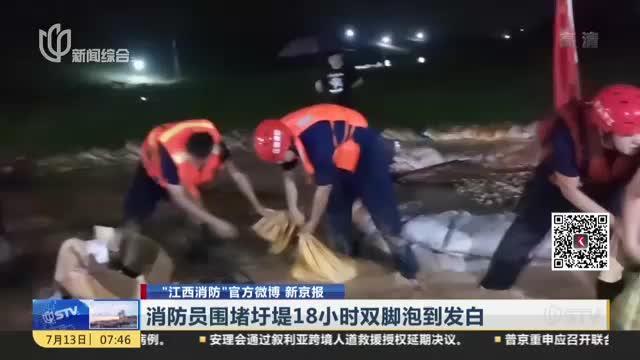 """""""江西消防""""官方微博 新京报:消防员围堵圩堤18小时双脚泡到发白"""