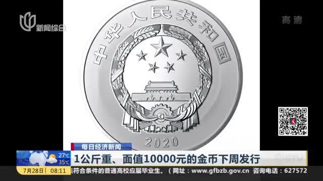 每日经济新闻:1公斤重、面值10000元的金币下周发行