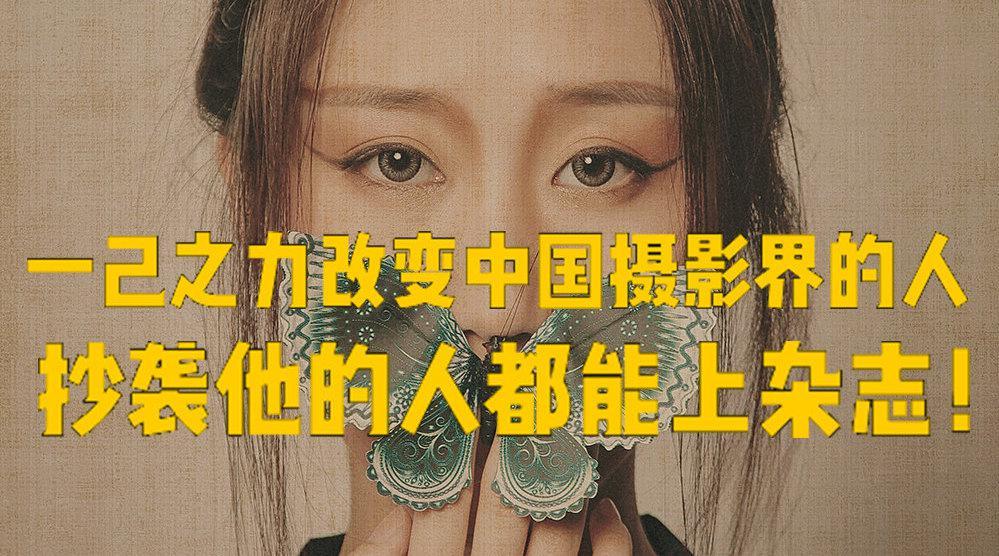 一己之力改变了中国摄影界的人,抄袭他的人都能上杂志!