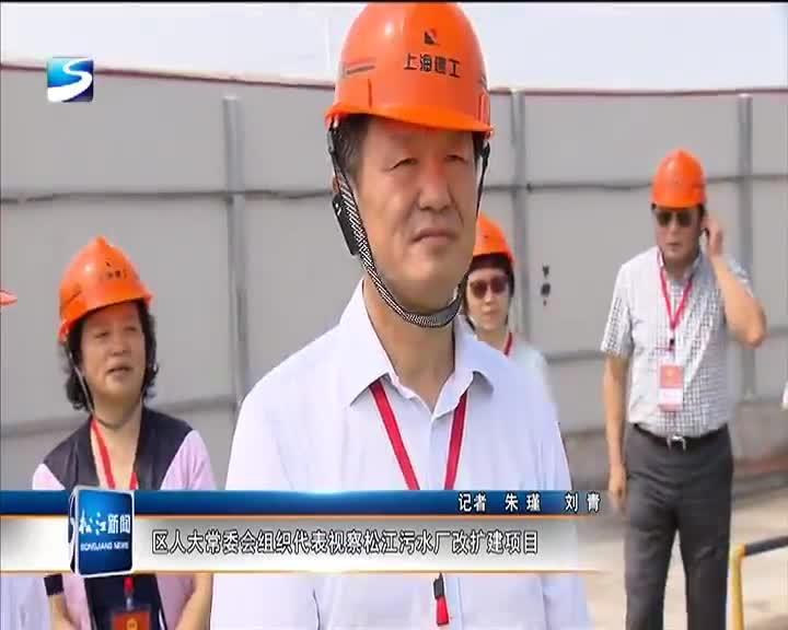 区人大常委会组织代表视察松江污水厂改扩建项目