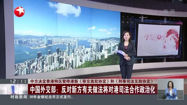 中方决定香港特区暂停港新《移交逃犯协定》和《刑事司法互助协定》:中国外交部——反对新方有关做法将对港司法合作政治化