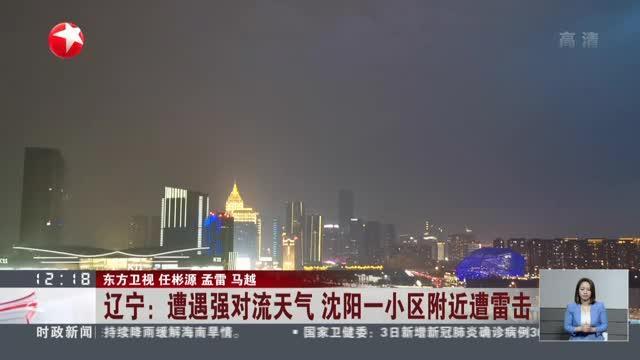 辽宁:遭遇强对流天气  沈阳一小区附近遭雷击  因雷电击中在建楼体引发爆燃  无人员伤亡