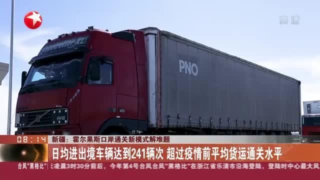 新疆:霍尔果斯口岸通关新模式解难题——日均进出境车辆达到241辆次  超过疫情前平均货运通关水平